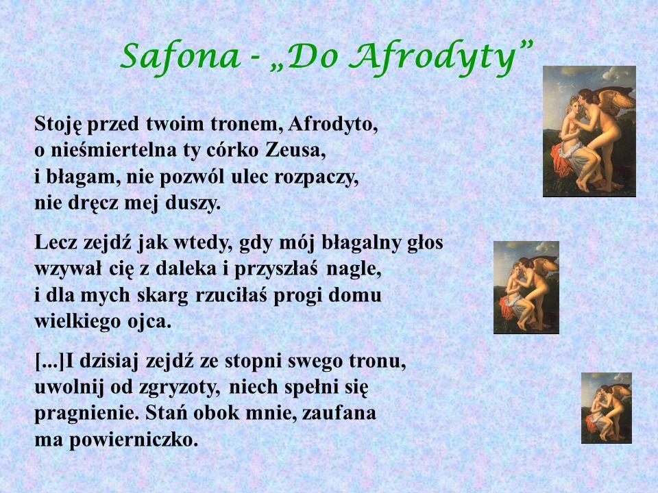 Safona - Do Afrodyty Stoję przed twoim tronem, Afrodyto, o nieśmiertelna ty córko Zeusa, i błagam, nie pozwól ulec rozpaczy, nie dręcz mej duszy. Lecz