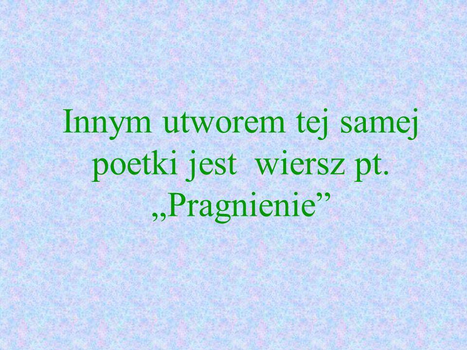 Innym utworem tej samej poetki jest wiersz pt. Pragnienie