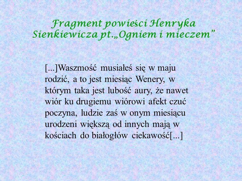 Fragment powie ś ci Henryka Sienkiewicza pt.Ogniem i mieczem [...]Waszmość musiałeś się w maju rodzić, a to jest miesiąc Wenery, w którym taka jest lu