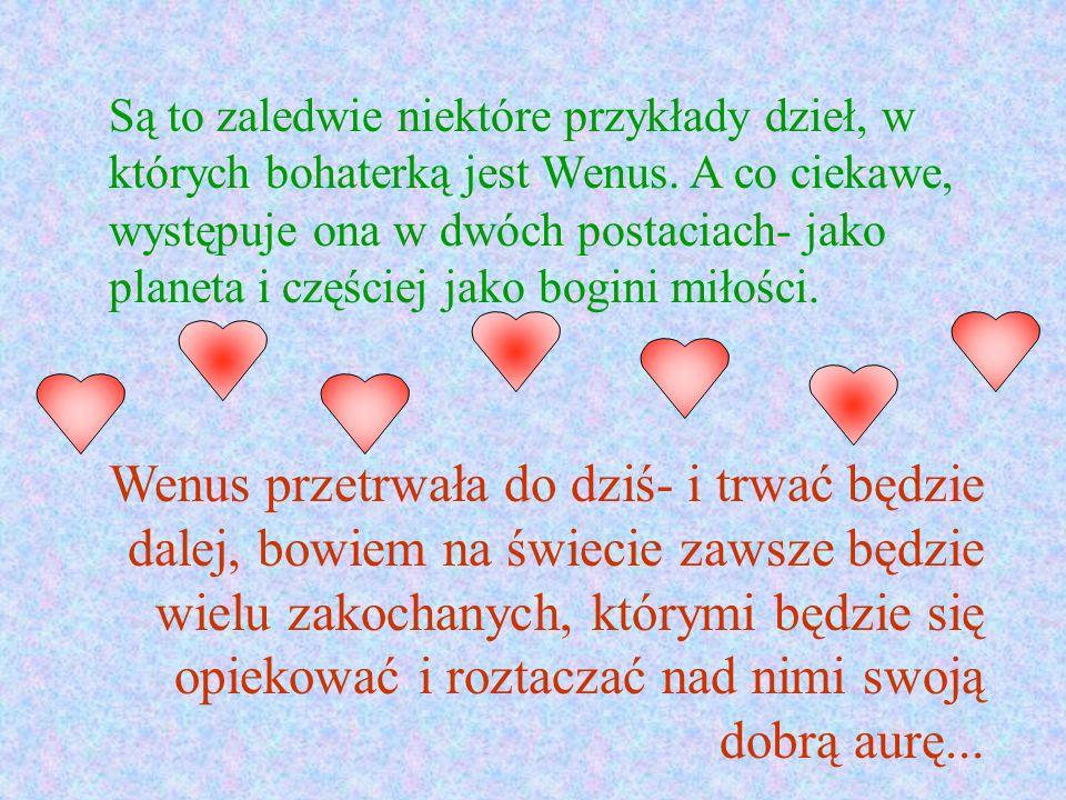 Są to zaledwie niektóre przykłady dzieł, w których bohaterką jest Wenus. A co ciekawe, występuje ona w dwóch postaciach- jako planeta i częściej jako