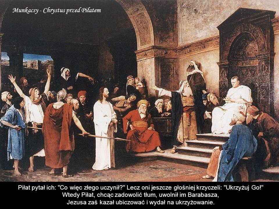 Munkacsy - Chrystus przed Piłatem Piłat pytał ich: Co więc złego uczynił? Lecz oni jeszcze głośniej krzyczeli: Ukrzyżuj Go! Wtedy Piłat, chcąc zadowolić tłum, uwolnił im Barabasza, Jezusa zaś kazał ubiczować i wydał na ukrzyżowanie.