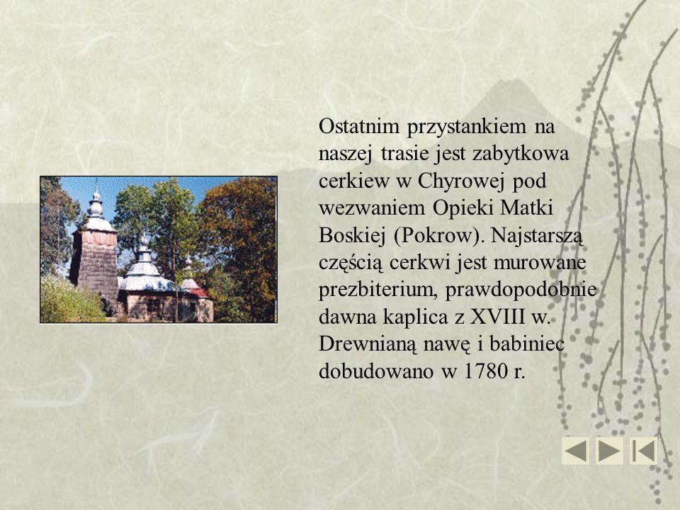 Ostatnim przystankiem na naszej trasie jest zabytkowa cerkiew w Chyrowej pod wezwaniem Opieki Matki Boskiej (Pokrow). Najstarszą częścią cerkwi jest m