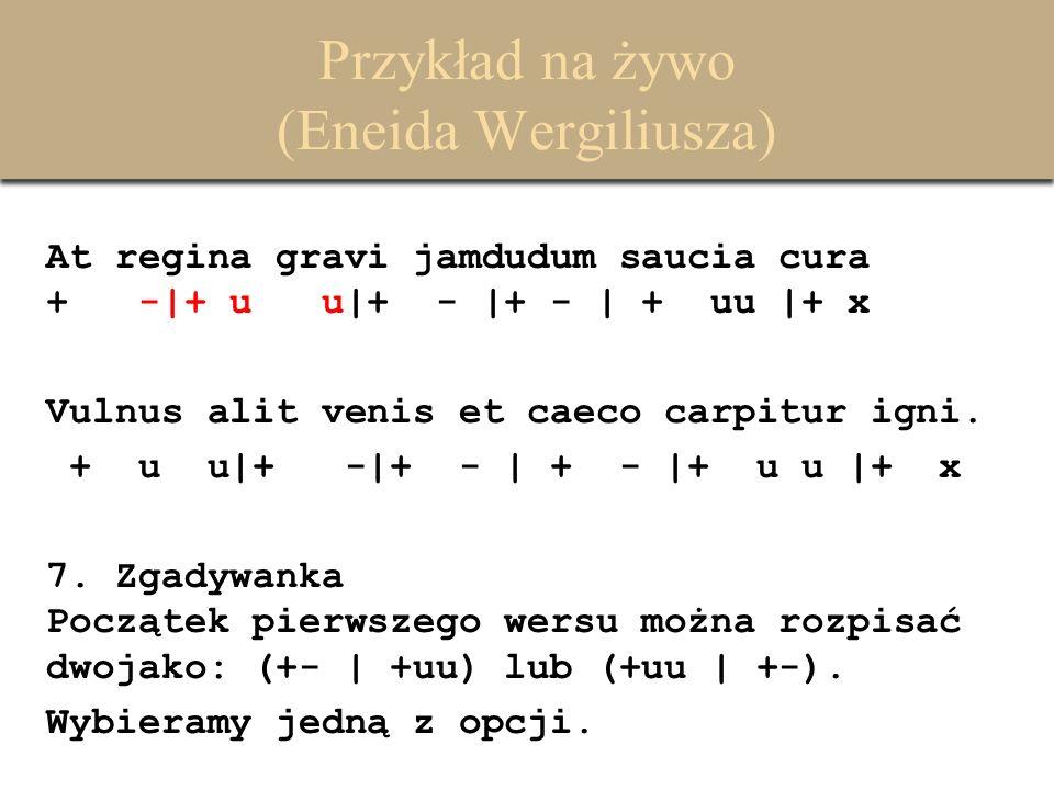 Przykład na żywo (Eneida Wergiliusza) At regina gravi jamdudum saucia cura + -|+ u u|+ - |+ - | + uu |+ x Vulnus alit venis et caeco carpitur igni. +