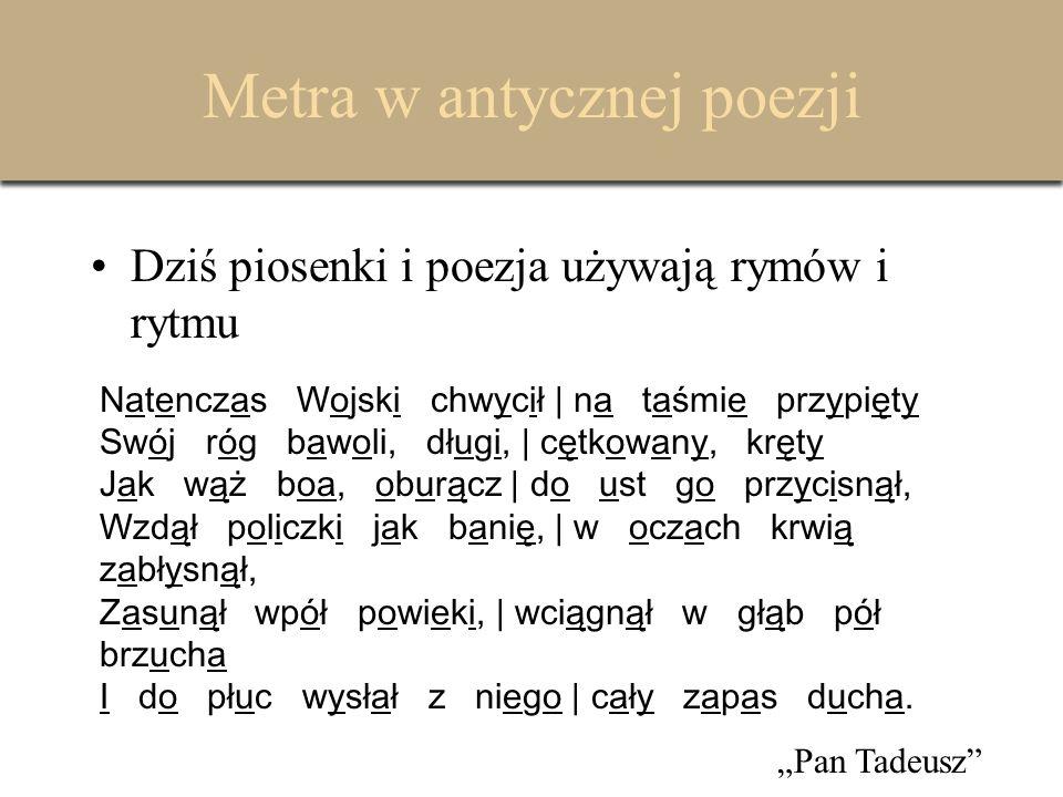 Metra w antycznej poezji Lecz w antycznych czasach używano tylko rytmu, zwanego metrum.