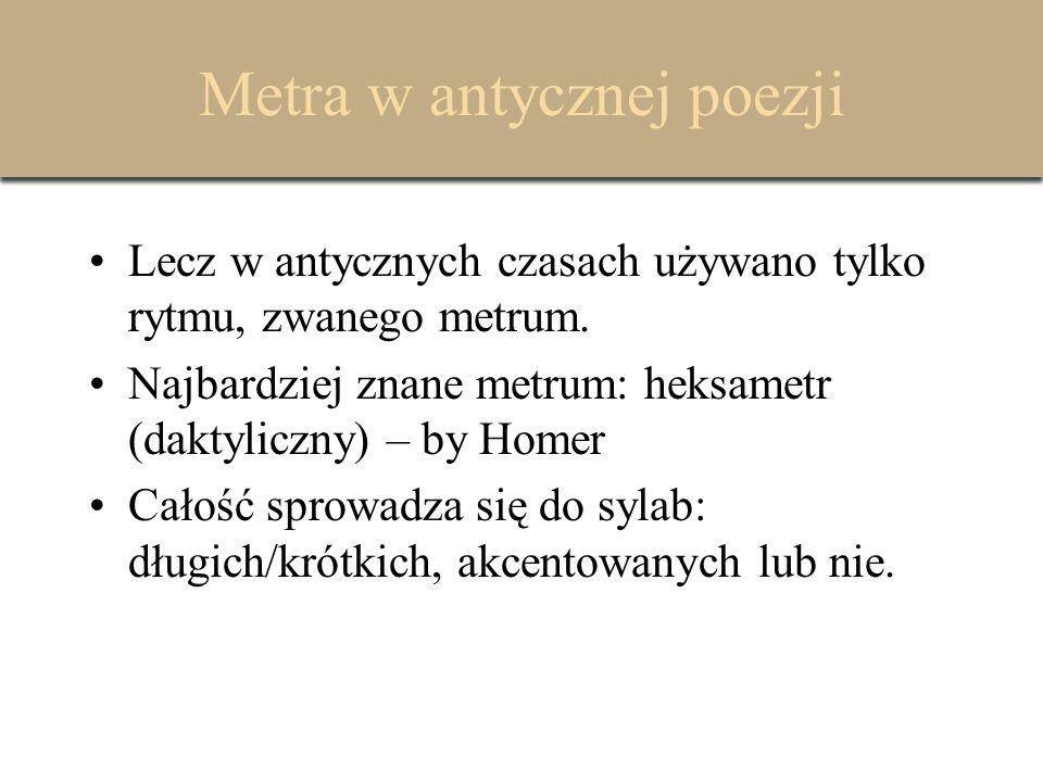 Metra w antycznej poezji Lecz w antycznych czasach używano tylko rytmu, zwanego metrum. Najbardziej znane metrum: heksametr (daktyliczny) – by Homer C