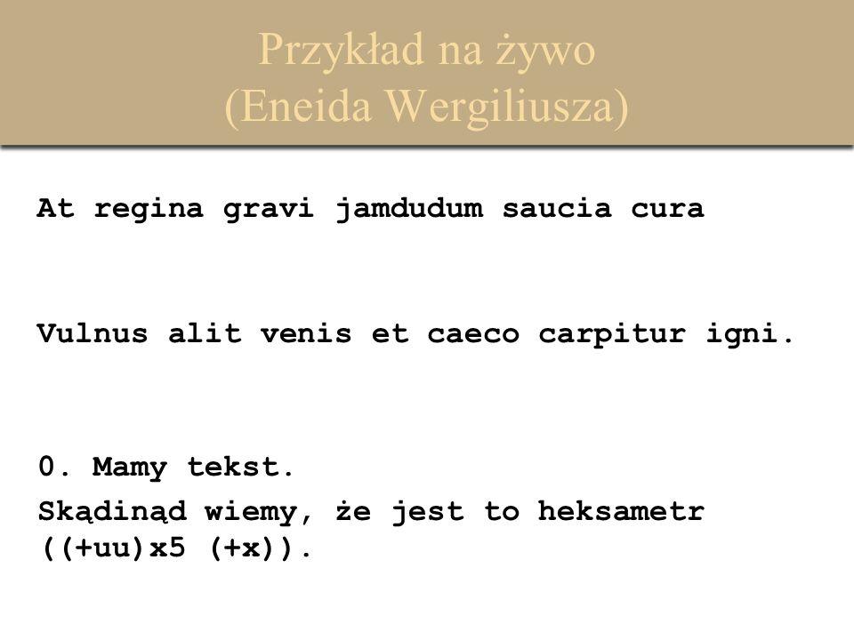 Przykład na żywo (Eneida Wergiliusza) At regina gravi jamdudum saucia cura Vulnus alit venis et caeco carpitur igni. 0. Mamy tekst. Skądinąd wiemy, że