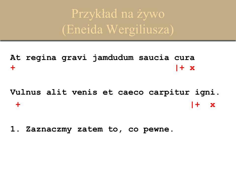 Przykład na żywo (Eneida Wergiliusza) At regina gravi jamdudum saucia cura + |+ x Vulnus alit venis et caeco carpitur igni. + |+ x 1. Zaznaczmy zatem