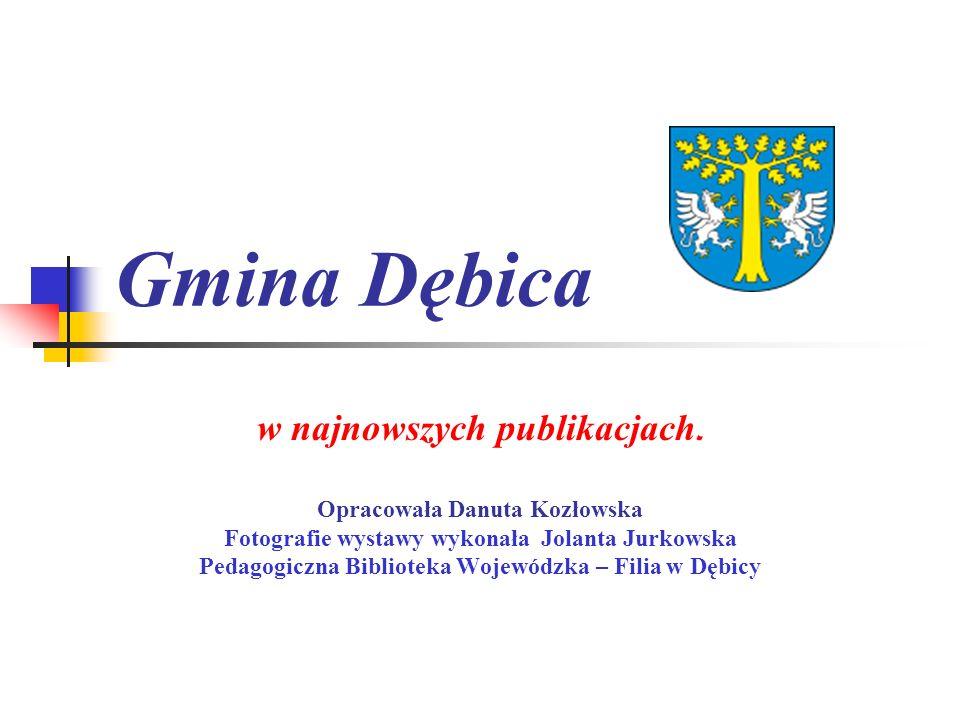 Gmina Dębica w najnowszych publikacjach. Opracowała Danuta Kozłowska Fotografie wystawy wykonała Jolanta Jurkowska Pedagogiczna Biblioteka Wojewódzka