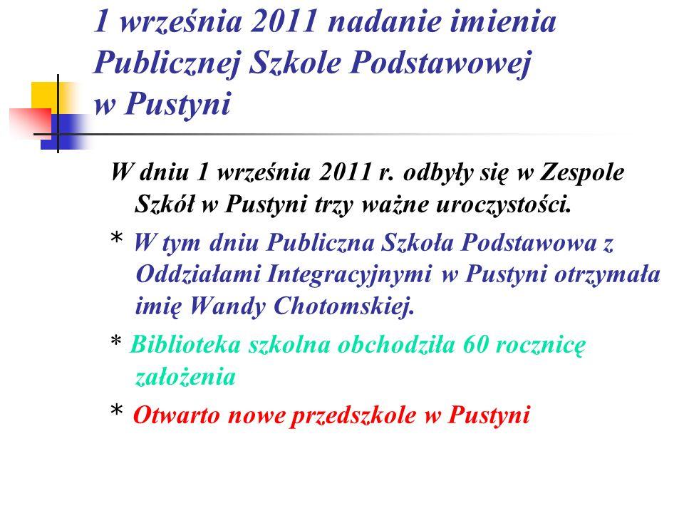 1 września 2011 nadanie imienia Publicznej Szkole Podstawowej w Pustyni W dniu 1 września 2011 r. odbyły się w Zespole Szkół w Pustyni trzy ważne uroc
