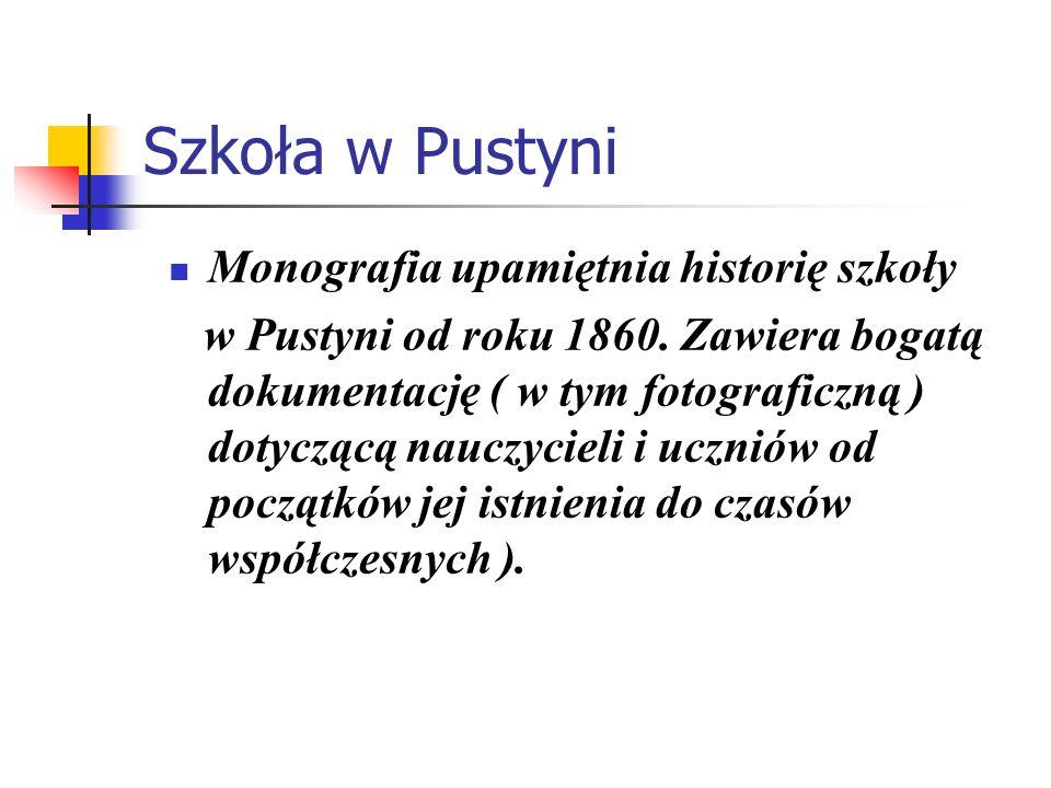 Szkoła w Pustyni Monografia upamiętnia historię szkoły w Pustyni od roku 1860. Zawiera bogatą dokumentację ( w tym fotograficzną ) dotyczącą nauczycie