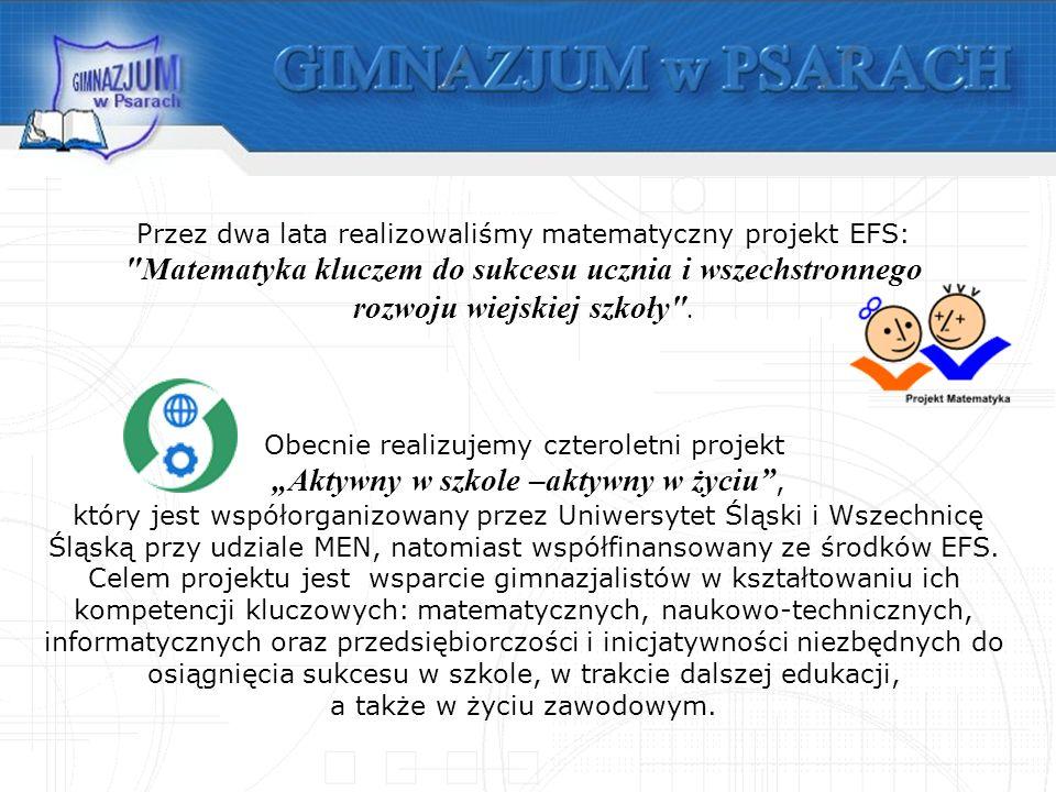 Obecnie realizujemy czteroletni projekt Aktywny w szkole –aktywny w życiu, który jest współorganizowany przez Uniwersytet Śląski i Wszechnicę Śląską przy udziale MEN, natomiast współfinansowany ze środków EFS.