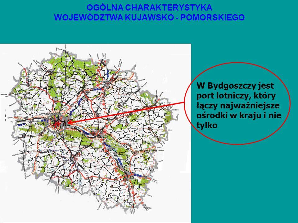 OGÓLNA CHARAKTERYSTYKA WOJEWÓDZTWA KUJAWSKO - POMORSKIEGO W Bydgoszczy jest port lotniczy, który łączy najważniejsze ośrodki w kraju i nie tylko