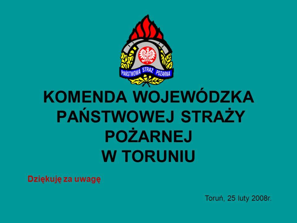 KOMENDA WOJEWÓDZKA PAŃSTWOWEJ STRAŻY POŻARNEJ W TORUNIU Dziękuję za uwagę Toruń, 25 luty 2008r.