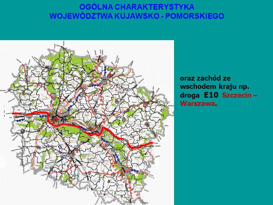 OGÓLNA CHARAKTERYSTYKA WOJEWÓDZTWA KUJAWSKO - POMORSKIEGO oraz zachód ze wschodem kraju np. droga E10 Szczecin – Warszawa.