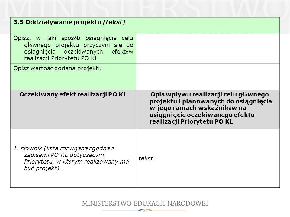 3.5 Oddziaływanie projektu [tekst] Opisz, w jaki spos ó b osiągnięcie celu gł ó wnego projektu przyczyni się do osiągnięcia oczekiwanych efekt ó w realizacji Priorytetu PO KL Opisz wartość dodaną projektu Oczekiwany efekt realizacji PO KL Opis wpływu realizacji celu gł ó wnego projektu i planowanych do osiągnięcia w jego ramach wskaźnik ó w na osiągnięcie oczekiwanego efektu realizacji Priorytetu PO KL 1.