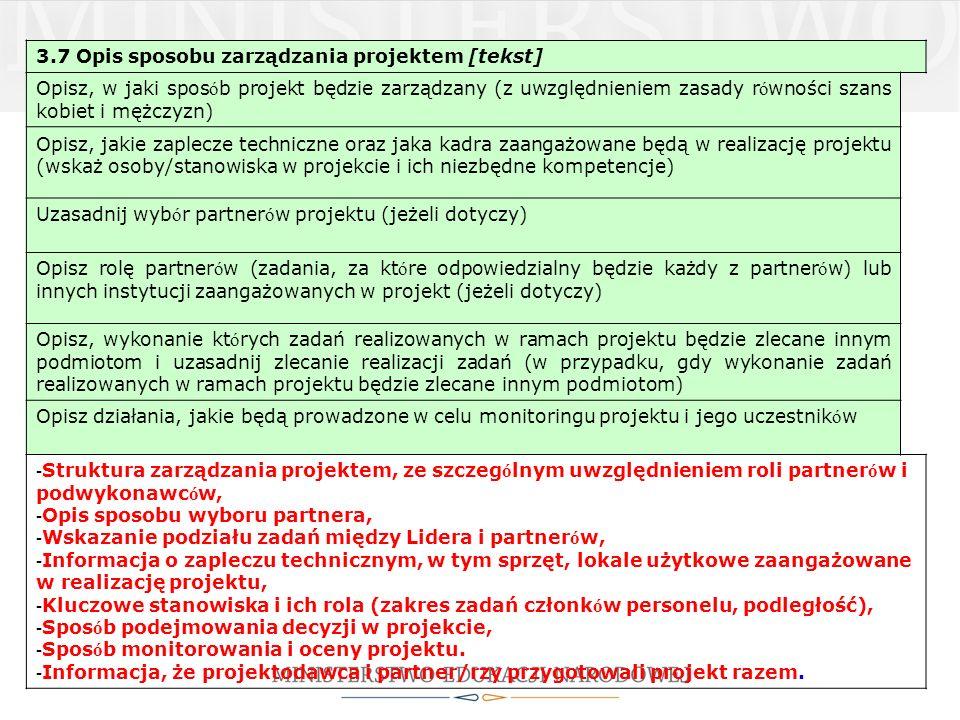 3.7 Opis sposobu zarządzania projektem [tekst] Opisz, w jaki spos ó b projekt będzie zarządzany (z uwzględnieniem zasady r ó wności szans kobiet i mężczyzn) Opisz, jakie zaplecze techniczne oraz jaka kadra zaangażowane będą w realizację projektu (wskaż osoby/stanowiska w projekcie i ich niezbędne kompetencje) Uzasadnij wyb ó r partner ó w projektu (jeżeli dotyczy) Opisz rolę partner ó w (zadania, za kt ó re odpowiedzialny będzie każdy z partner ó w) lub innych instytucji zaangażowanych w projekt (jeżeli dotyczy) Opisz, wykonanie kt ó rych zadań realizowanych w ramach projektu będzie zlecane innym podmiotom i uzasadnij zlecanie realizacji zadań (w przypadku, gdy wykonanie zadań realizowanych w ramach projektu będzie zlecane innym podmiotom) Opisz działania, jakie będą prowadzone w celu monitoringu projektu i jego uczestnik ó w - Struktura zarządzania projektem, ze szczeg ó lnym uwzględnieniem roli partner ó w i podwykonawc ó w, - Opis sposobu wyboru partnera, - Wskazanie podziału zadań między Lidera i partner ó w, - Informacja o zapleczu technicznym, w tym sprzęt, lokale użytkowe zaangażowane w realizację projektu, - Kluczowe stanowiska i ich rola (zakres zadań członk ó w personelu, podległość), - Spos ó b podejmowania decyzji w projekcie, - Spos ó b monitorowania i oceny projektu.