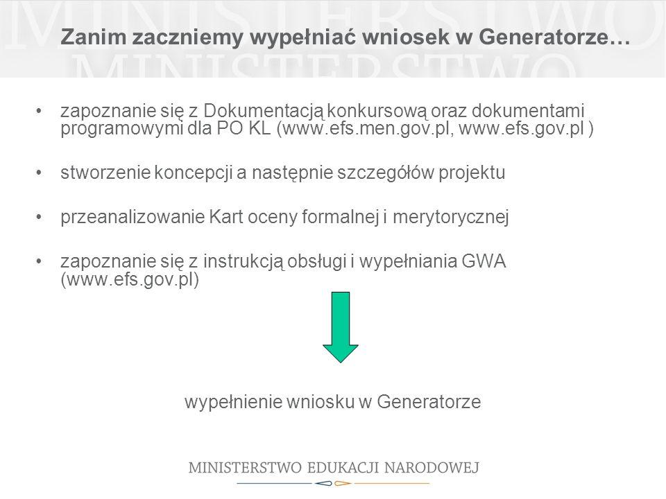Zanim zaczniemy wypełniać wniosek w Generatorze… zapoznanie się z Dokumentacją konkursową oraz dokumentami programowymi dla PO KL (www.efs.men.gov.pl, www.efs.gov.pl ) stworzenie koncepcji a następnie szczegółów projektu przeanalizowanie Kart oceny formalnej i merytorycznej zapoznanie się z instrukcją obsługi i wypełniania GWA (www.efs.gov.pl) wypełnienie wniosku w Generatorze