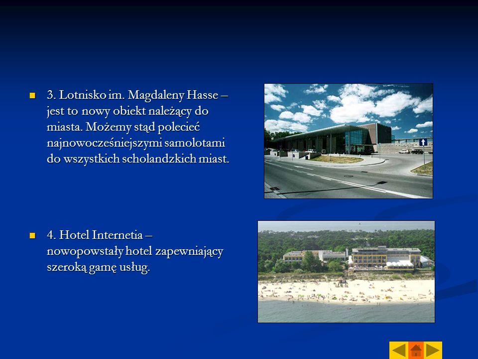 3. Lotnisko im. Magdaleny Hasse – jest to nowy obiekt należący do miasta. Możemy stąd polecieć najnowocześniejszymi samolotami do wszystkich scholandz