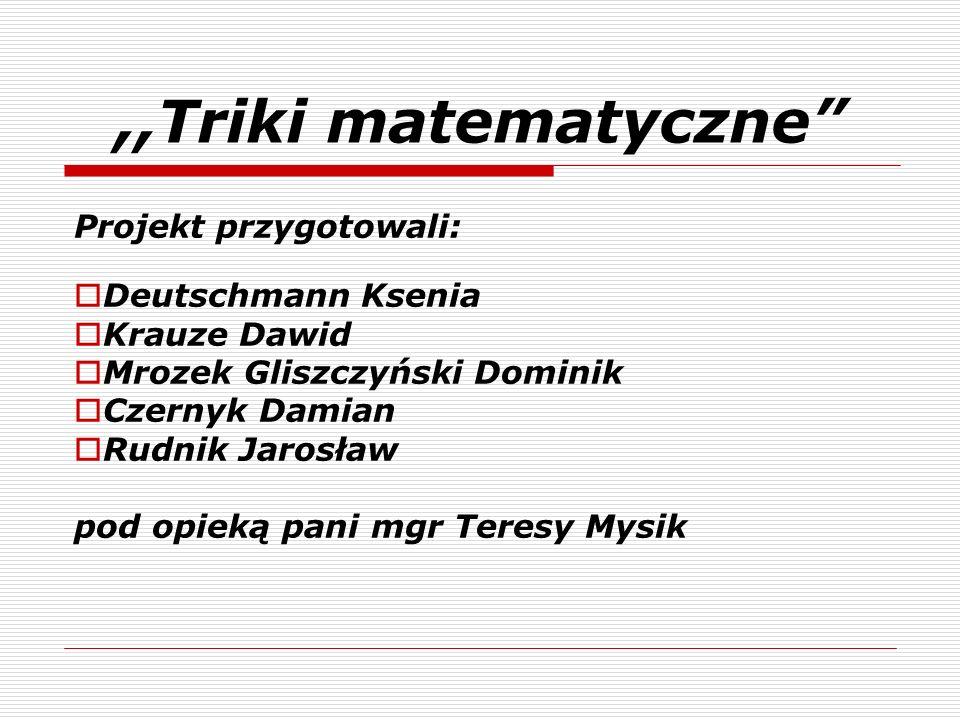 ,,Triki matematyczne Projekt przygotowali: Deutschmann Ksenia Krauze Dawid Mrozek Gliszczyński Dominik Czernyk Damian Rudnik Jarosław pod opieką pani