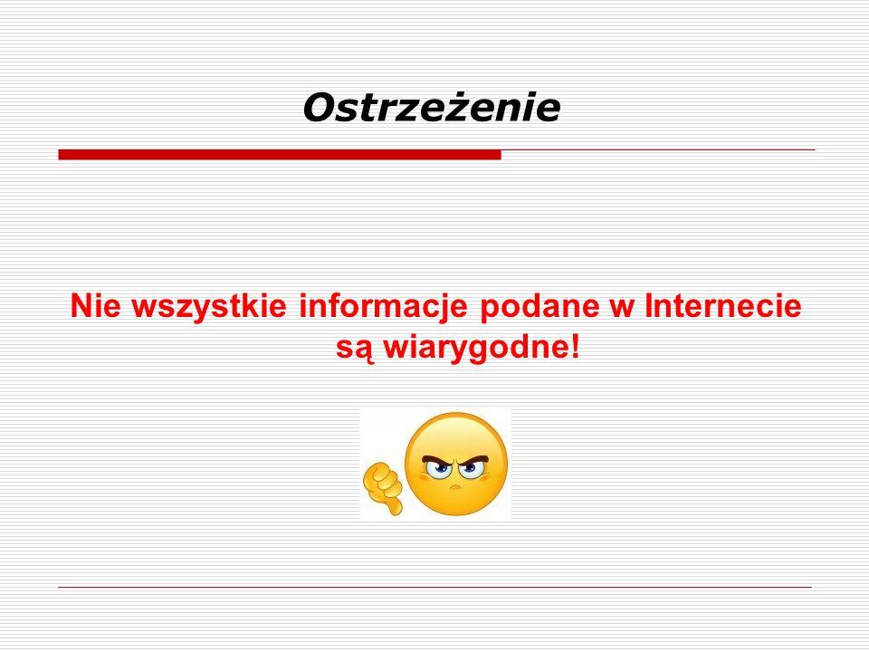 Ostrzeżenie Nie wszystkie informacje podane w Internecie są wiarygodne!