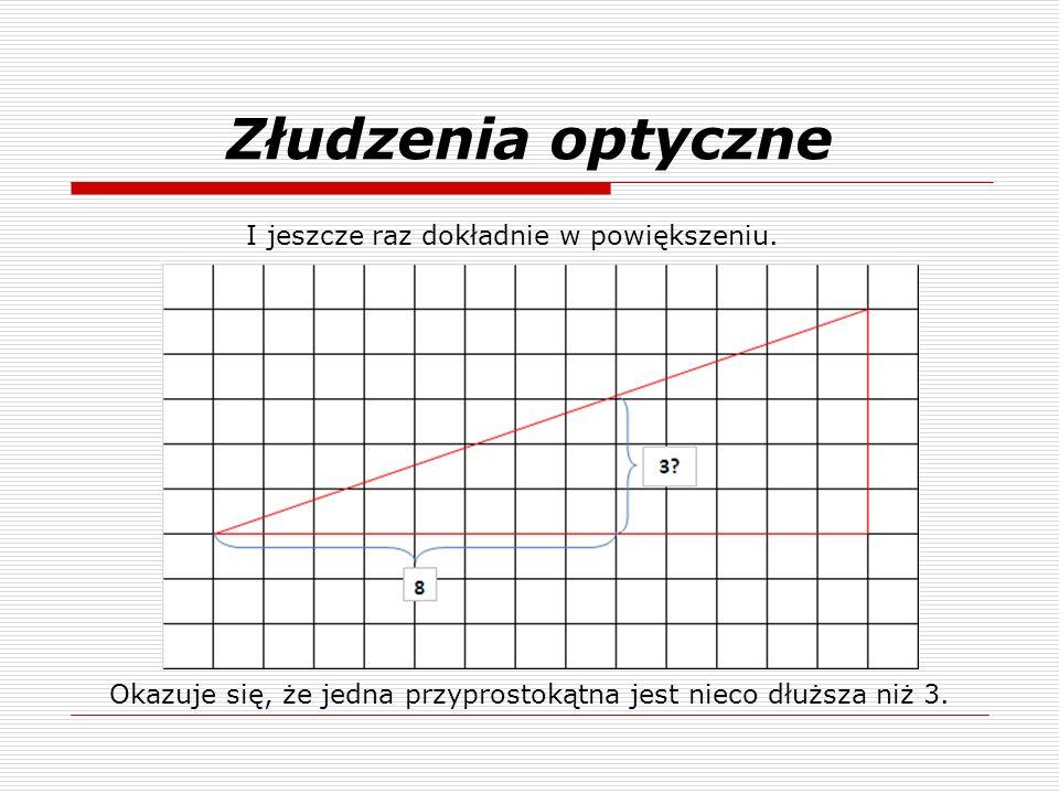 Złudzenia optyczne I jeszcze raz dokładnie w powiększeniu. Okazuje się, że jedna przyprostokątna jest nieco dłuższa niż 3.