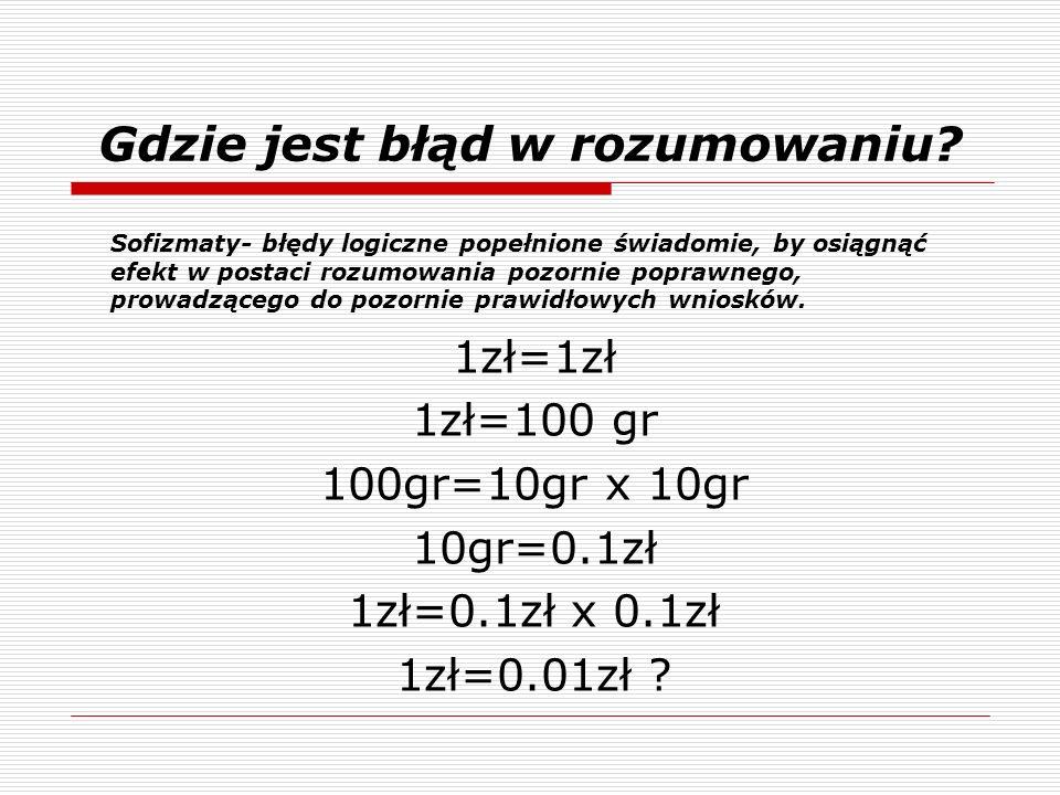 1zł=1zł 1zł=100 gr 100gr=10gr x 10gr 10gr=0.1zł 1zł=0.1zł x 0.1zł 1zł=0.01zł ? Sofizmaty- błędy logiczne popełnione świadomie, by osiągnąć efekt w pos