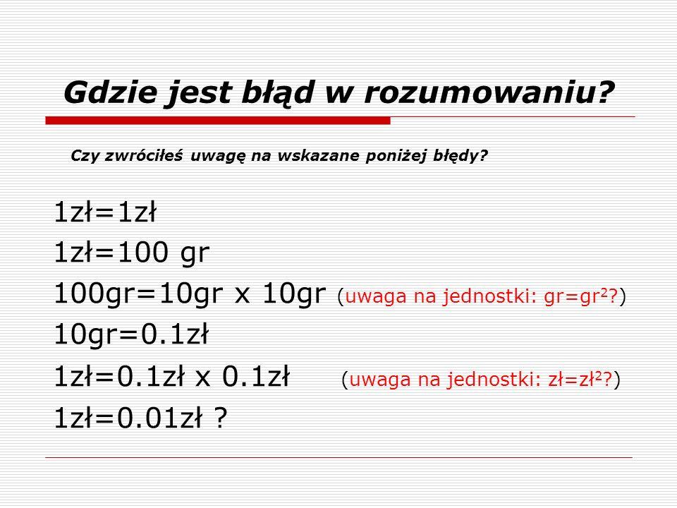 1zł=1zł 1zł=100 gr 100gr=10gr x 10gr (uwaga na jednostki: gr=gr 2 ?) 10gr=0.1zł 1zł=0.1zł x 0.1zł (uwaga na jednostki: zł=zł 2 ?) 1zł=0.01zł ? Czy zwr
