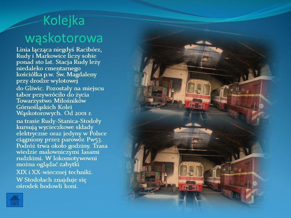 Kolejka wąskotorowa Linia łącząca niegdyś Racibórz, Rudy i Markowice liczy sobie ponad sto lat. Stacja Rudy leży niedaleko cmentarnego kościółka p.w.