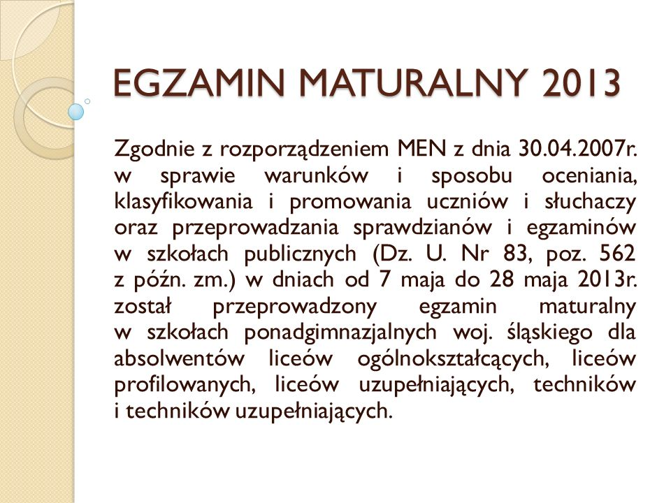 EGZAMIN MATURALNY 2013 Zgodnie z rozporządzeniem MEN z dnia 30.04.2007r. w sprawie warunków i sposobu oceniania, klasyfikowania i promowania uczniów i