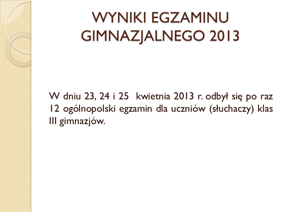 WYNIKI EGZAMINU GIMNAZJALNEGO 2013 W dniu 23, 24 i 25 kwietnia 2013 r. odbył się po raz 12 ogólnopolski egzamin dla uczniów (słuchaczy) klas III gimna