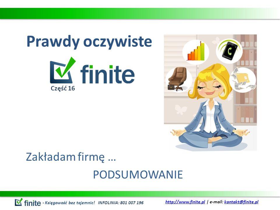 Prawdy oczywiste Zakładam firmę … PODSUMOWANIE - Księgowość bez tajemnic! INFOLINIA: 801 007 196 http://www.finite.plhttp://www.finite.pl | e-mail: ko