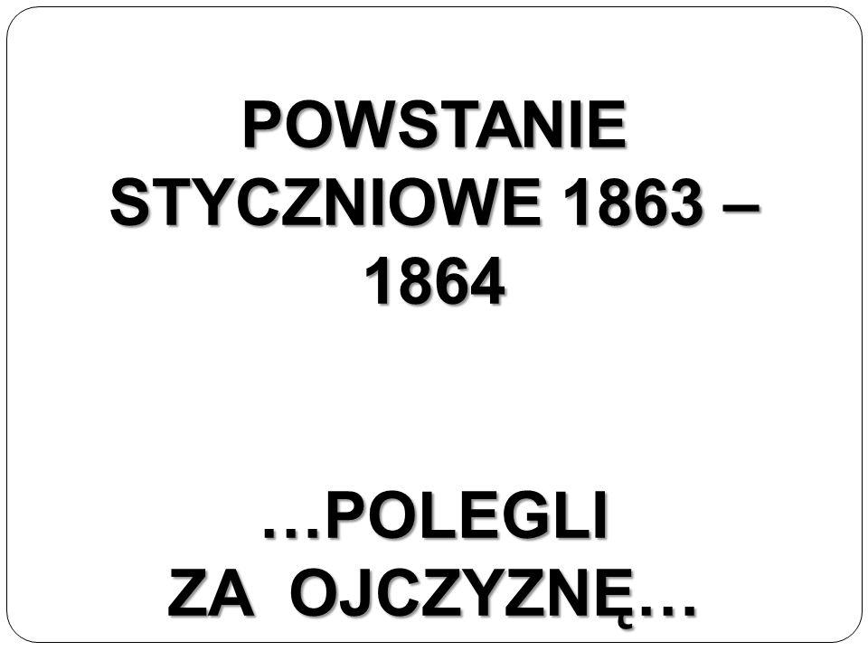 POWSTANIE STYCZNIOWE 1863 – 1864 …POLEGLI ZA OJCZYZNĘ…