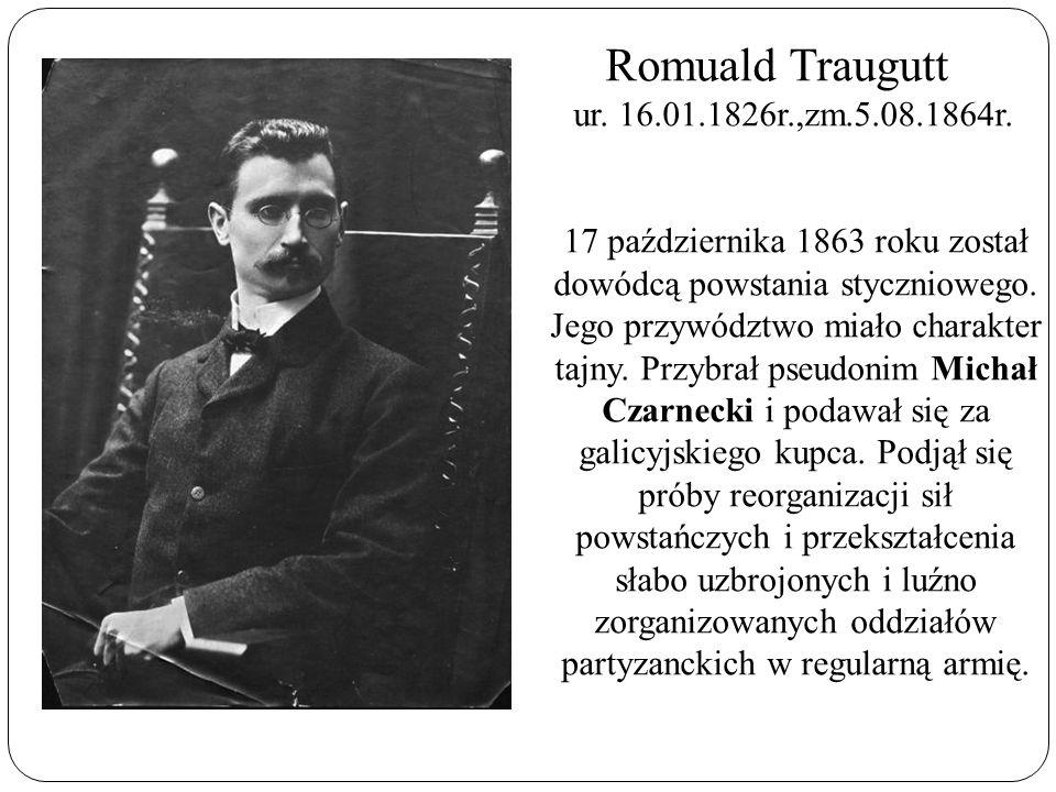 Romuald Traugutt ur. 16.01.1826r.,zm.5.08.1864r. 17 października 1863 roku został dowódcą powstania styczniowego. Jego przywództwo miało charakter taj