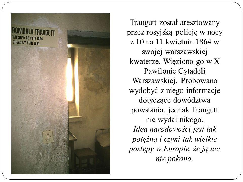 Traugutt został aresztowany przez rosyjską policję w nocy z 10 na 11 kwietnia 1864 w swojej warszawskiej kwaterze. Więziono go w X Pawilonie Cytadeli