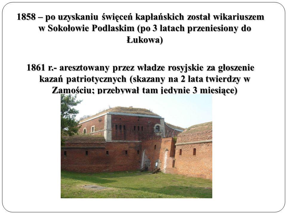 1858 – po uzyskaniu święceń kapłańskich został wikariuszem w Sokołowie Podlaskim (po 3 latach przeniesiony do Łukowa) 1861 r.- aresztowany przez władz