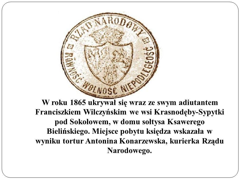 W roku 1865 ukrywał się wraz ze swym adiutantem Franciszkiem Wilczyńskim we wsi Krasnodęby-Sypytki pod Sokołowem, w domu sołtysa Ksawerego Bielińskieg