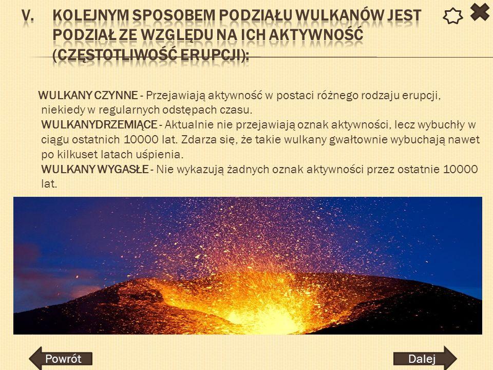 WULKANY CZYNNE - Przejawiają aktywność w postaci różnego rodzaju erupcji, niekiedy w regularnych odstępach czasu. WULKANYDRZEMIĄCE - Aktualnie nie prz