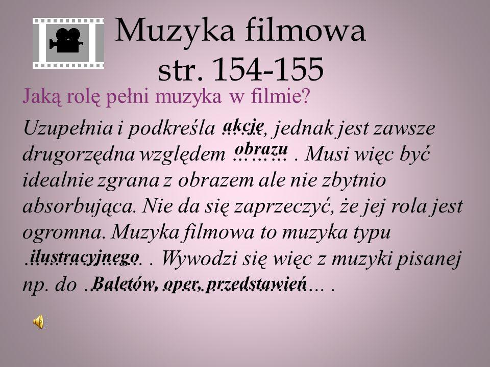 Muzyka filmowa str. 154-155 Jaką rolę pełni muzyka w filmie? Uzupełnia i podkreśla ……, jednak jest zawsze drugorzędna względem ………. Musi więc być idea