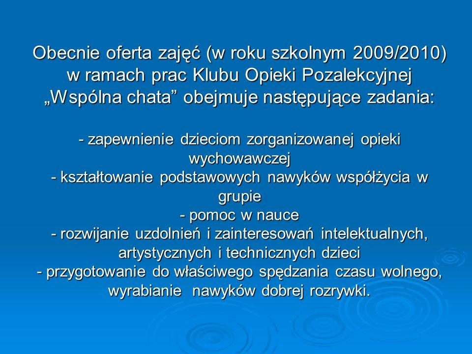 Obecnie oferta zajęć (w roku szkolnym 2009/2010) w ramach prac Klubu Opieki Pozalekcyjnej Wspólna chata obejmuje następujące zadania: - zapewnienie dz