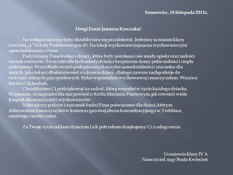 Sosnowiec, 16 listopada 2011r. Drogi Panie Januszu Korczaku! Na wstępie naszego listu chcielibyśmy się przedstawić. Jesteśmy uczniami klasy czwartej a
