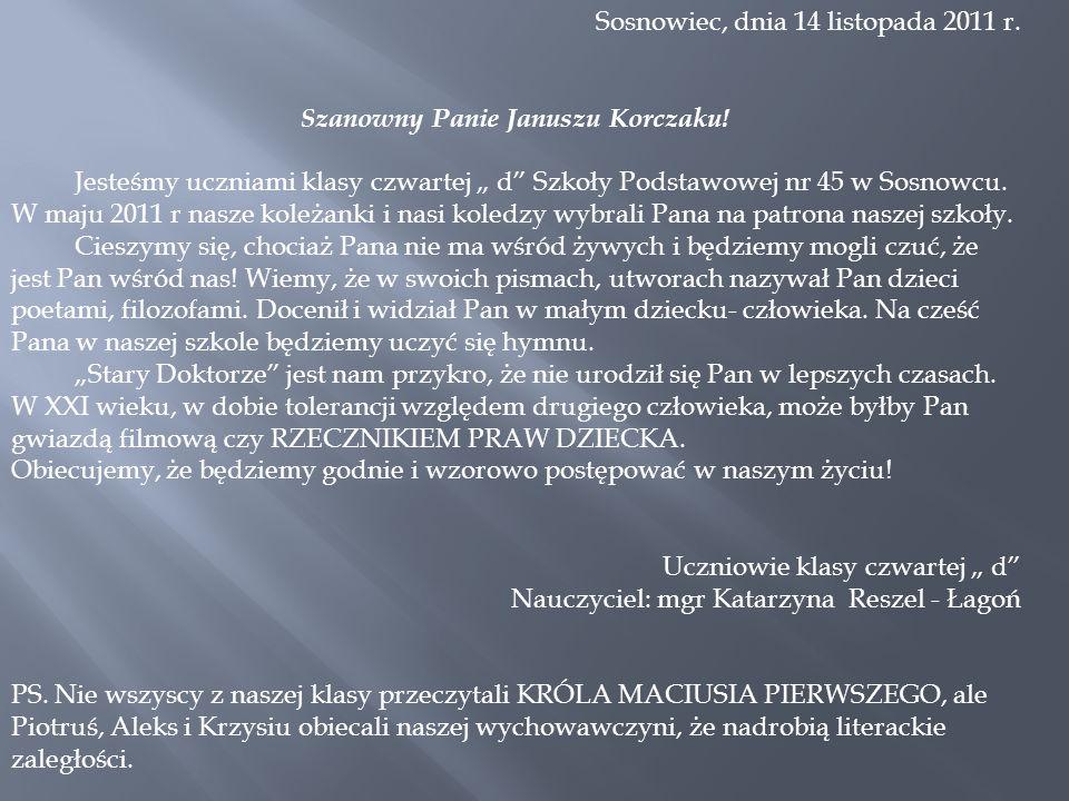 Sosnowiec, dnia 14 listopada 2011 r. Szanowny Panie Januszu Korczaku! Jesteśmy uczniami klasy czwartej d Szkoły Podstawowej nr 45 w Sosnowcu. W maju 2