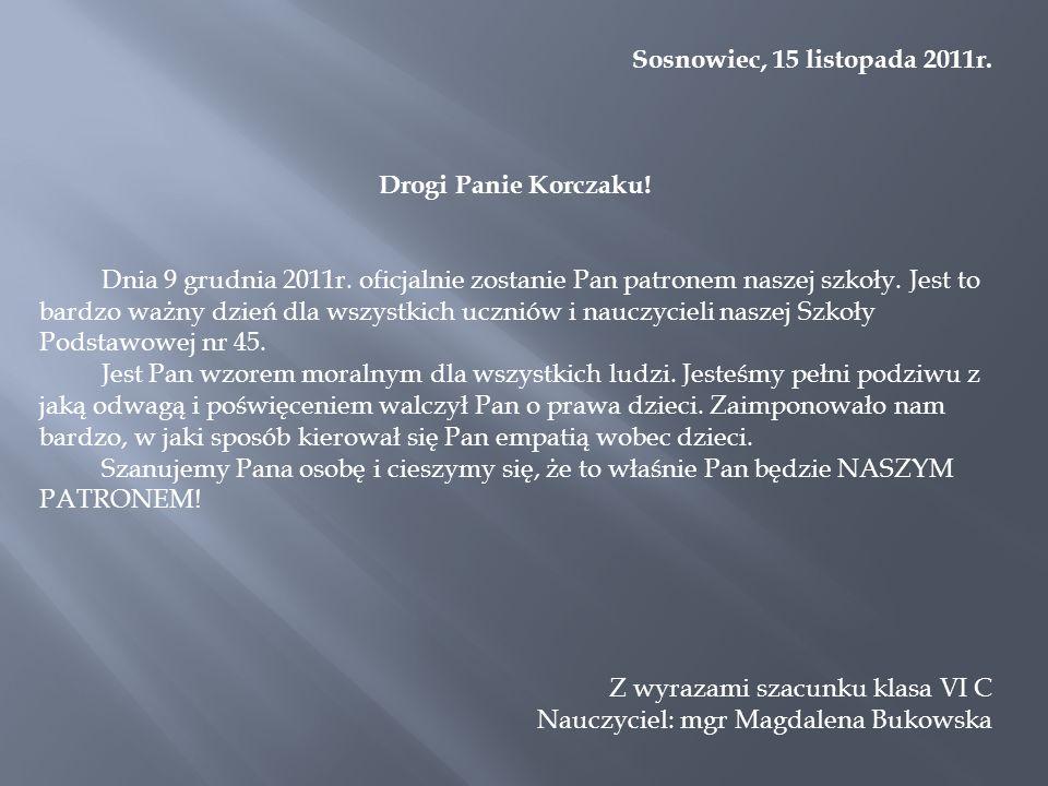 Sosnowiec, 15 listopada 2011r. Drogi Panie Korczaku! Dnia 9 grudnia 2011r. oficjalnie zostanie Pan patronem naszej szkoły. Jest to bardzo ważny dzień