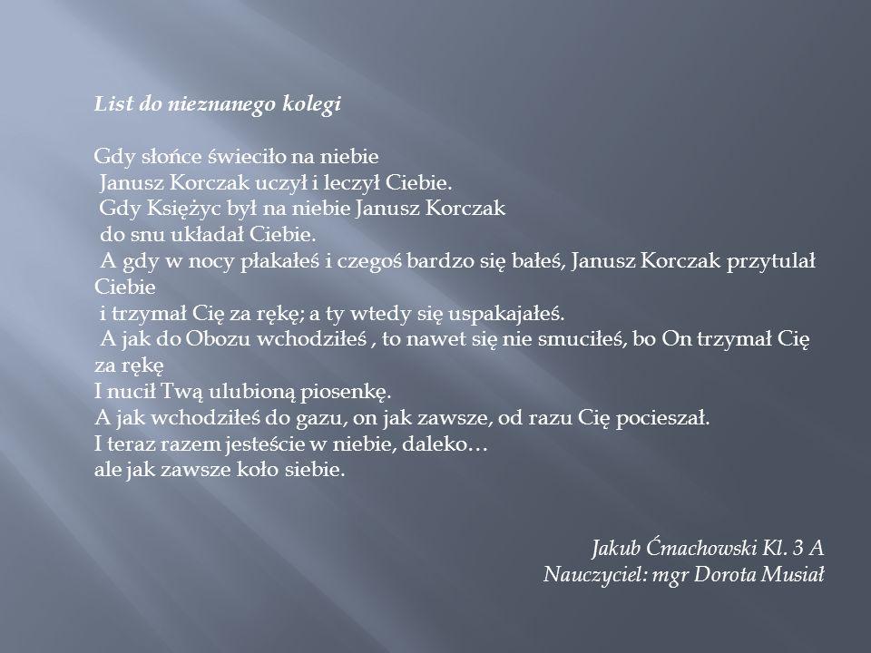 List do nieznanego kolegi Gdy słońce świeciło na niebie Janusz Korczak uczył i leczył Ciebie. Gdy Księżyc był na niebie Janusz Korczak do snu układał