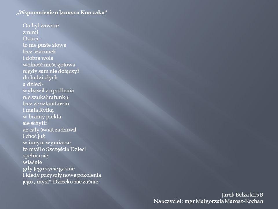 ,,Wspomnienie o Januszu Korczaku'' On był zawsze z nimi Dzieci- to nie puste słowa lecz szacunek i dobra wola wolność nieść gotowa nigdy sam nie dołąc