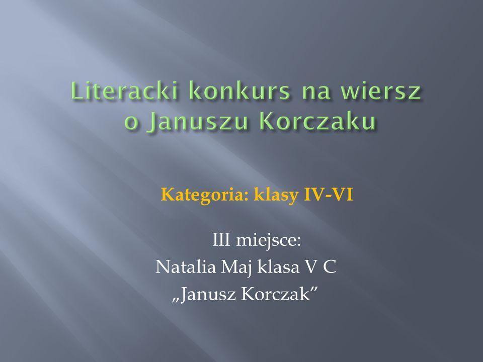Kategoria: klasy IV-VI III miejsce: Natalia Maj klasa V C Janusz Korczak