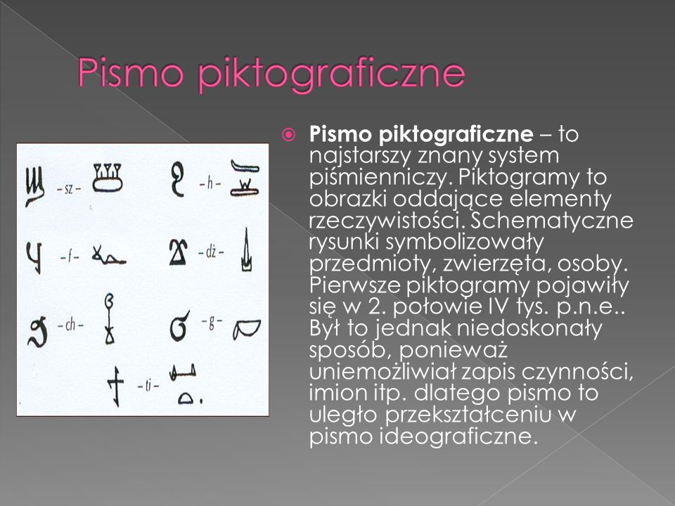 Pismo piktograficzne – to najstarszy znany system piśmienniczy. Piktogramy to obrazki oddające elementy rzeczywistości. Schematyczne rysunki symbolizo