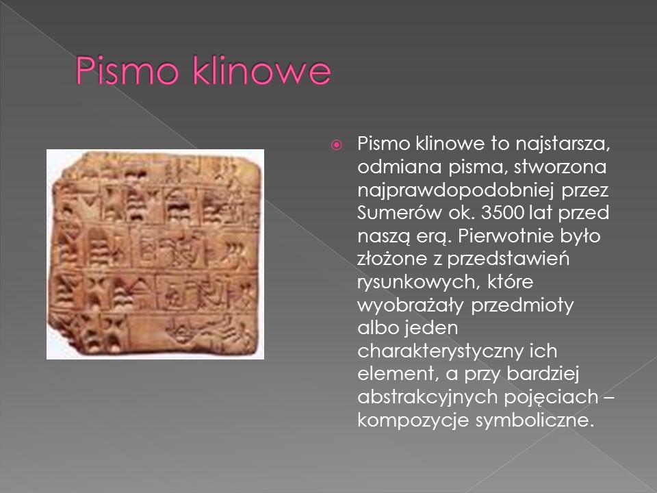 Pismo klinowe to najstarsza, odmiana pisma, stworzona najprawdopodobniej przez Sumerów ok.