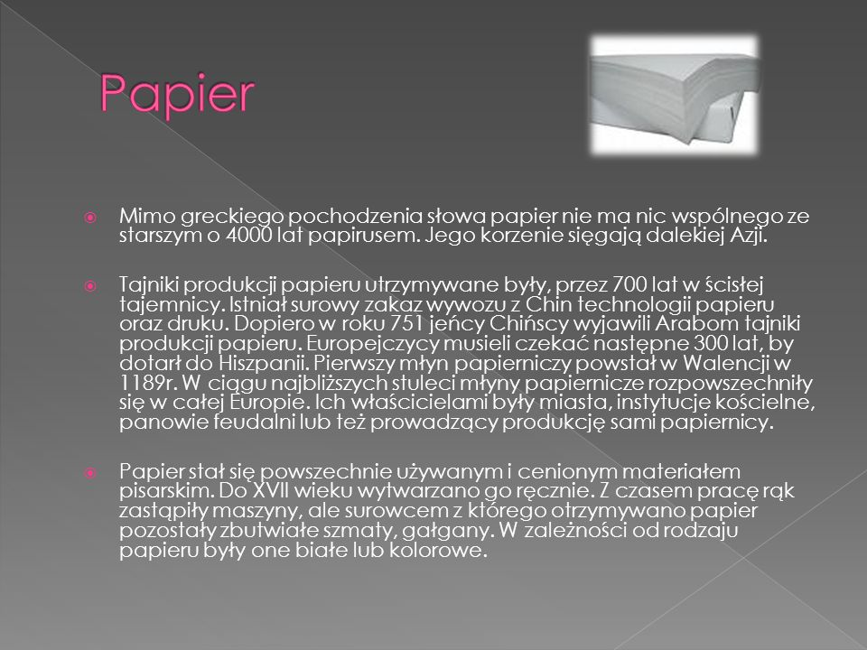 Mimo greckiego pochodzenia słowa papier nie ma nic wspólnego ze starszym o 4000 lat papirusem. Jego korzenie sięgają dalekiej Azji. Tajniki produkcji
