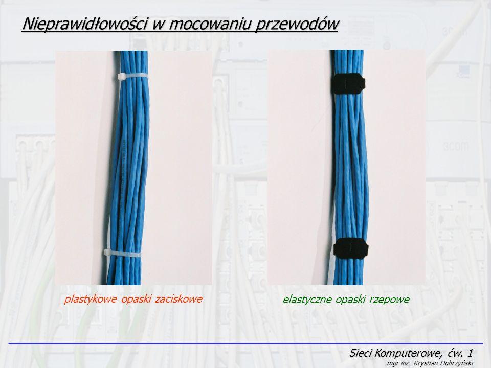 Sieci Komputerowe, ćw. 1 mgr inż. Krystian Dobrzyński Nieprawidłowości w mocowaniu przewodów plastykowe opaski zaciskowe elastyczne opaski rzepowe