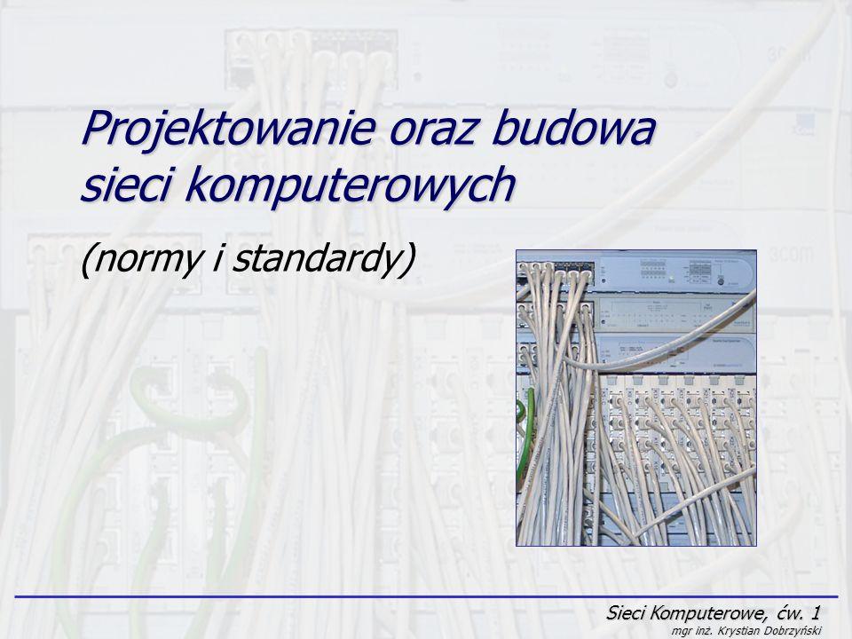 Sieci Komputerowe, ćw. 1 mgr inż. Krystian Dobrzyński Projektowanie oraz budowa sieci komputerowych (normy i standardy)